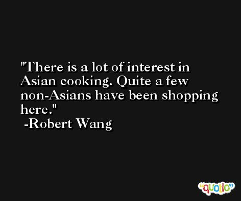 There is a lot of interest in Asian cooking. Quite a few non-Asians have been shopping here. -Robert Wang