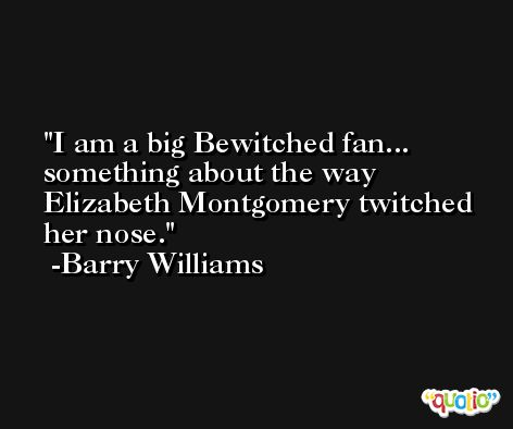 I am a big Bewitched fan... something about the way Elizabeth Montgomery twitched her nose. -Barry Williams