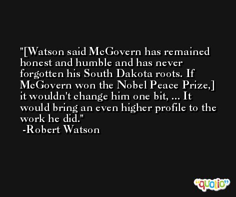 [Watson said McGovern has remained honest and humble and has never forgotten his South Dakota roots. If McGovern won the Nobel Peace Prize,] it wouldn't change him one bit, ... It would bring an even higher profile to the work he did. -Robert Watson
