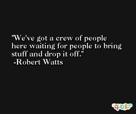 We've got a crew of people here waiting for people to bring stuff and drop it off. -Robert Watts