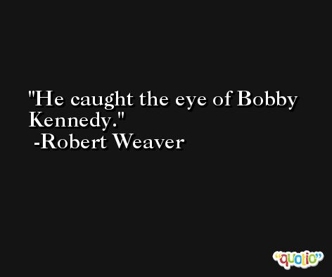 He caught the eye of Bobby Kennedy. -Robert Weaver