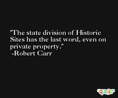 The state division of Historic Sites has the last word, even on private property. -Robert Carr