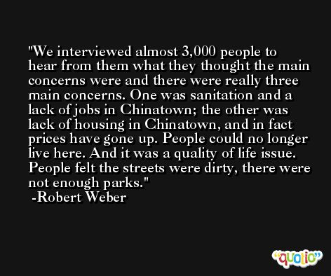 We interviewed almost 3,000 people to hear from them what they thought the main concerns were and there were really three main concerns. One was sanitation and a lack of jobs in Chinatown; the other was lack of housing in Chinatown, and in fact prices have gone up. People could no longer live here. And it was a quality of life issue. People felt the streets were dirty, there were not enough parks. -Robert Weber