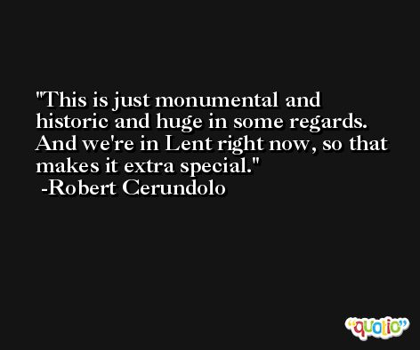 This is just monumental and historic and huge in some regards. And we're in Lent right now, so that makes it extra special. -Robert Cerundolo