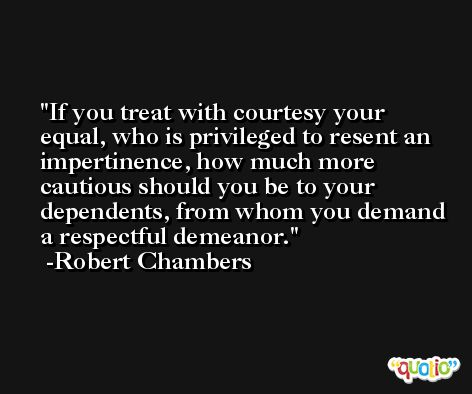 If you treat with courtesy your equal, who is privileged to resent an impertinence, how much more cautious should you be to your dependents, from whom you demand a respectful demeanor. -Robert Chambers
