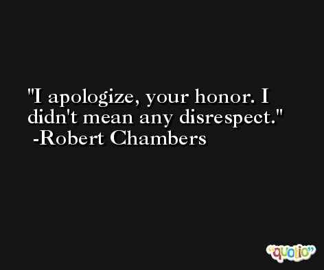 I apologize, your honor. I didn't mean any disrespect. -Robert Chambers