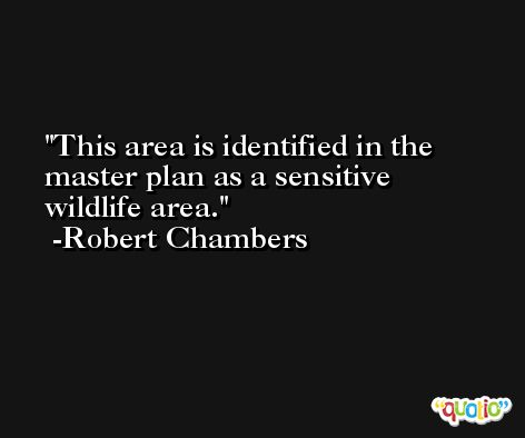 This area is identified in the master plan as a sensitive wildlife area. -Robert Chambers