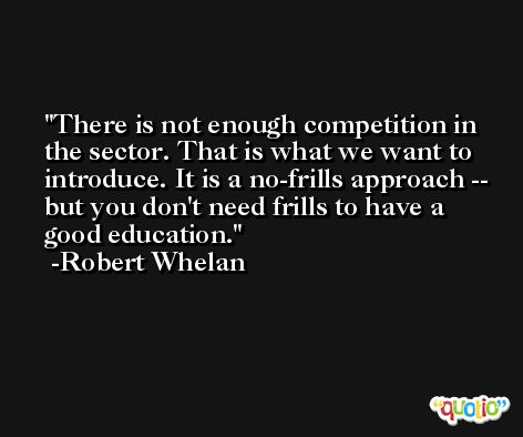 There is not enough competition in the sector. That is what we want to introduce. It is a no-frills approach -- but you don't need frills to have a good education. -Robert Whelan