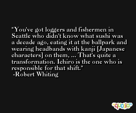You've got loggers and fishermen in Seattle who didn't know what sushi was a decade ago, eating it at the ballpark and wearing headbands with kanji [Japanese characters] on them, ... That's quite a transformation. Ichiro is the one who is responsible for that shift. -Robert Whiting