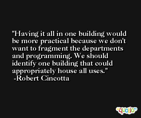 Having it all in one building would be more practical because we don't want to fragment the departments and programming. We should identify one building that could appropriately house all uses. -Robert Cincotta