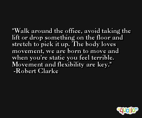 Walk around the office, avoid taking the lift or drop something on the floor and stretch to pick it up. The body loves movement, we are born to move and when you're static you feel terrible. Movement and flexibility are key. -Robert Clarke