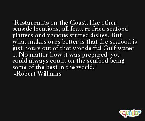Restaurants on the Coast, like other seaside locations, all feature fried seafood platters and various stuffed dishes. But what makes ours better is that the seafood is just hours out of that wonderful Gulf water ... No matter how it was prepared, you could always count on the seafood being some of the best in the world. -Robert Williams