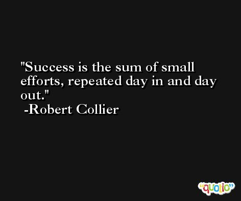 Success is the sum of small efforts, repeated day in and day out. -Robert Collier