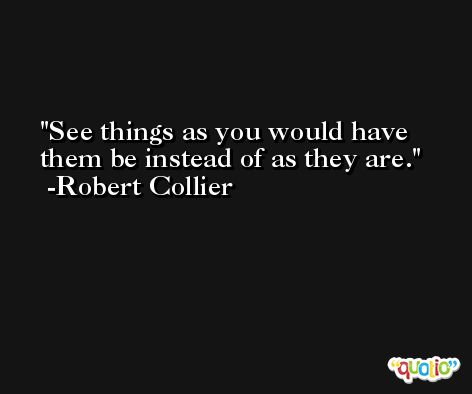 See things as you would have them be instead of as they are. -Robert Collier