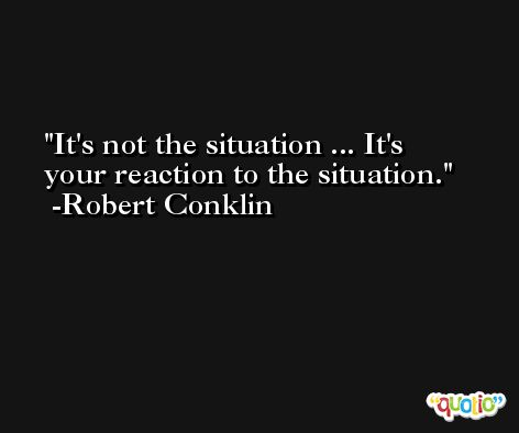 It's not the situation ... It's your reaction to the situation. -Robert Conklin