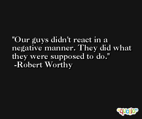 Our guys didn't react in a negative manner. They did what they were supposed to do. -Robert Worthy
