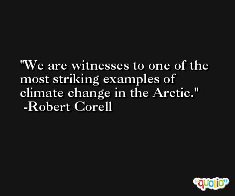 We are witnesses to one of the most striking examples of climate change in the Arctic. -Robert Corell