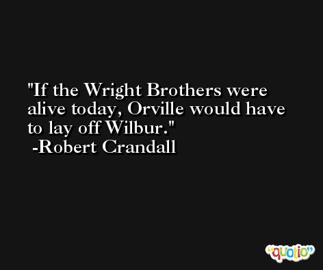 If the Wright Brothers were alive today, Orville would have to lay off Wilbur. -Robert Crandall