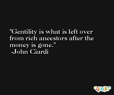 Gentility is what is left over from rich ancestors after the money is gone. -John Ciardi
