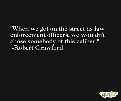 When we get on the street as law enforcement officers, we wouldn't chase somebody of this caliber. -Robert Crawford