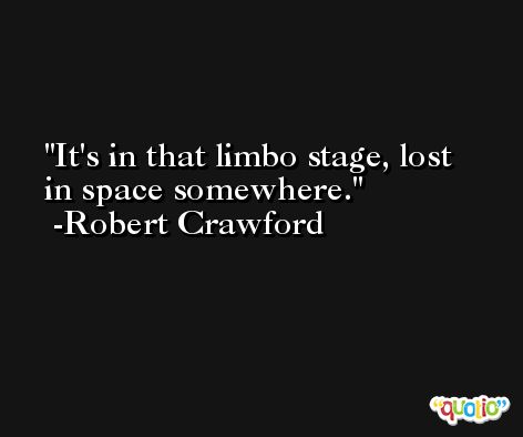 It's in that limbo stage, lost in space somewhere. -Robert Crawford