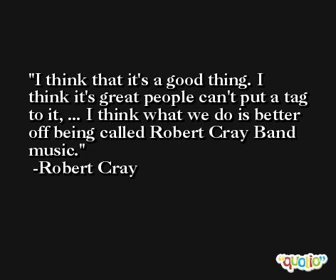 I think that it's a good thing. I think it's great people can't put a tag to it, ... I think what we do is better off being called Robert Cray Band music. -Robert Cray