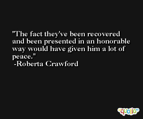 The fact they've been recovered and been presented in an honorable way would have given him a lot of peace. -Roberta Crawford