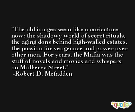 The old images seem like a caricature now: the shadowy world of secret rituals, the aging dons behind high-walled estates, the passion for vengeance and power over other men. For years, the Mafia was the stuff of novels and movies and whispers on Mulberry Street. -Robert D. Mcfadden