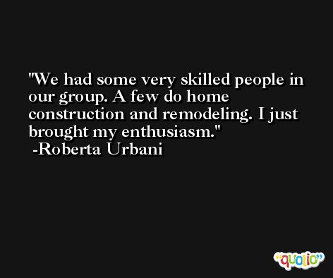 We had some very skilled people in our group. A few do home construction and remodeling. I just brought my enthusiasm. -Roberta Urbani