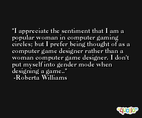 I appreciate the sentiment that I am a popular woman in computer gaming circles; but I prefer being thought of as a computer game designer rather than a woman computer game designer. I don't put myself into gender mode when designing a game.. -Roberta Williams