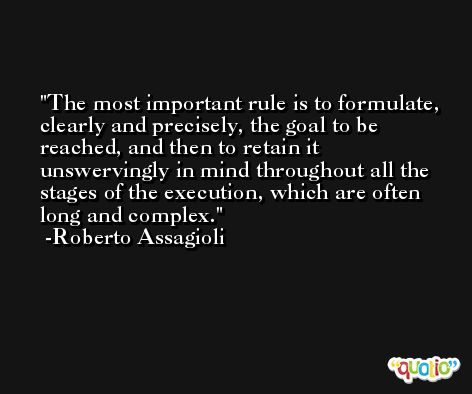 The most important rule is to formulate, clearly and precisely, the goal to be reached, and then to retain it unswervingly in mind throughout all the stages of the execution, which are often long and complex. -Roberto Assagioli