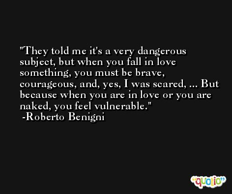 They told me it's a very dangerous subject, but when you fall in love something, you must be brave, courageous, and, yes, I was scared, ... But because when you are in love or you are naked, you feel vulnerable. -Roberto Benigni