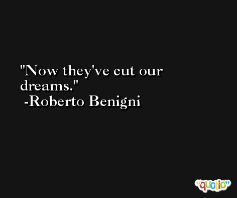 Now they've cut our dreams. -Roberto Benigni