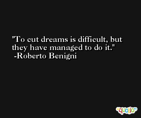 To cut dreams is difficult, but they have managed to do it. -Roberto Benigni