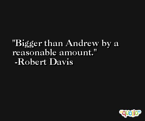 Bigger than Andrew by a reasonable amount. -Robert Davis
