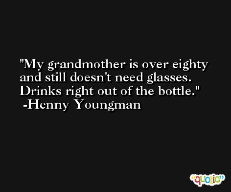 My grandmother is over eighty and still doesn't need glasses. Drinks right out of the bottle. -Henny Youngman