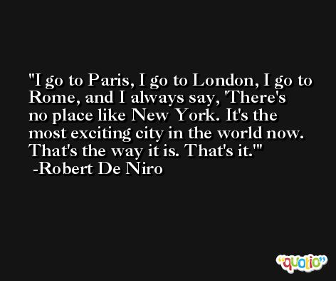I go to Paris, I go to London, I go to Rome, and I always say, 'There's no place like New York. It's the most exciting city in the world now. That's the way it is. That's it.' -Robert De Niro