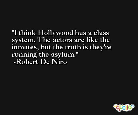 I think Hollywood has a class system. The actors are like the inmates, but the truth is they're running the asylum. -Robert De Niro