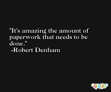 It's amazing the amount of paperwork that needs to be done. -Robert Denham