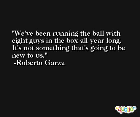 We've been running the ball with eight guys in the box all year long. It's not something that's going to be new to us. -Roberto Garza