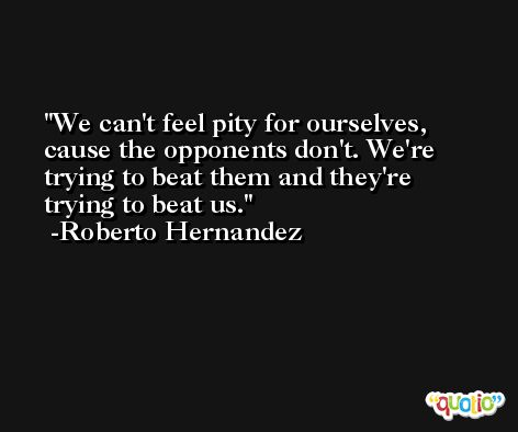 We can't feel pity for ourselves, cause the opponents don't. We're trying to beat them and they're trying to beat us. -Roberto Hernandez