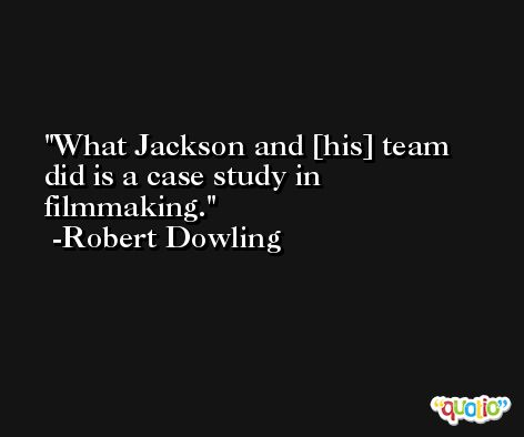 What Jackson and [his] team did is a case study in filmmaking. -Robert Dowling