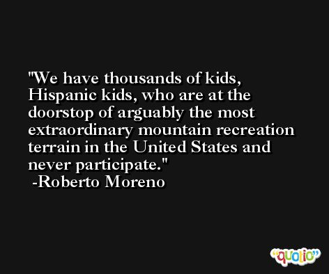 We have thousands of kids, Hispanic kids, who are at the doorstop of arguably the most extraordinary mountain recreation terrain in the United States and never participate. -Roberto Moreno