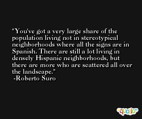 You've got a very large share of the population living not in stereotypical neighborhoods where all the signs are in Spanish. There are still a lot living in densely Hispanic neighborhoods, but there are more who are scattered all over the landscape. -Roberto Suro