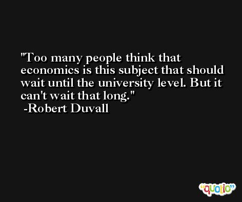 Too many people think that economics is this subject that should wait until the university level. But it can't wait that long. -Robert Duvall
