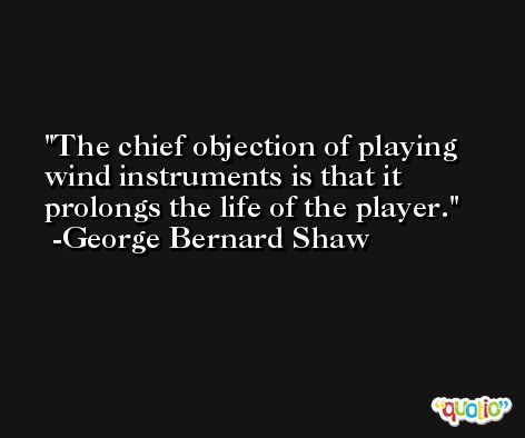 The chief objection of playing wind instruments is that it prolongs the life of the player. -George Bernard Shaw
