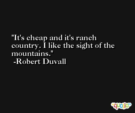 It's cheap and it's ranch country. I like the sight of the mountains. -Robert Duvall
