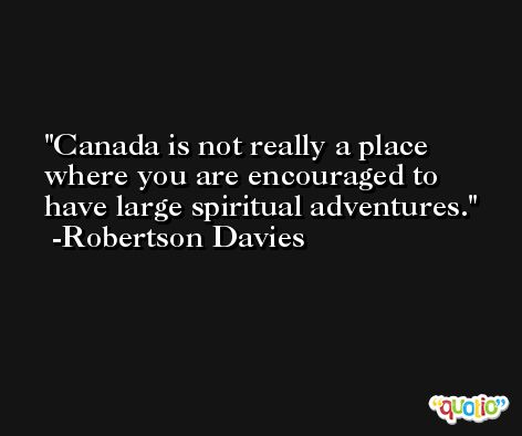 Canada is not really a place where you are encouraged to have large spiritual adventures. -Robertson Davies