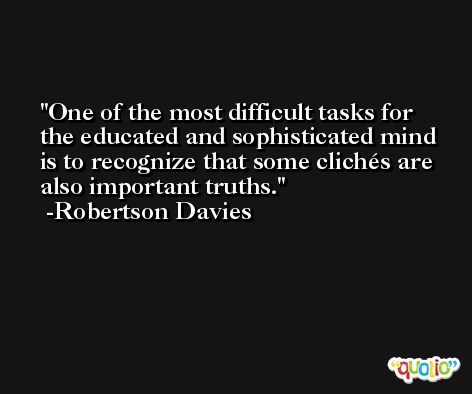 One of the most difficult tasks for the educated and sophisticated mind is to recognize that some clichés are also important truths. -Robertson Davies