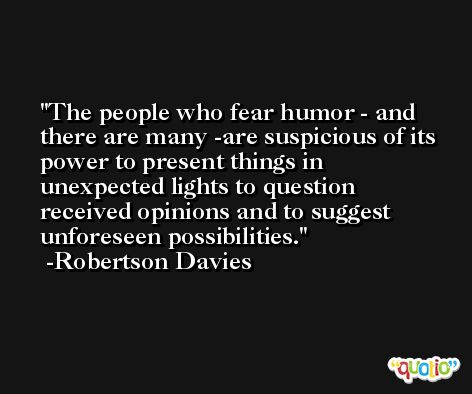 The people who fear humor - and there are many -are suspicious of its power to present things in unexpected lights to question received opinions and to suggest unforeseen possibilities. -Robertson Davies